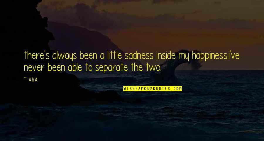 Happiness To Sadness Quotes By AVA.: there's always been a little sadness inside my