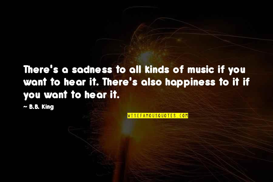 Happiness To Sadness Quotes By B.B. King: There's a sadness to all kinds of music