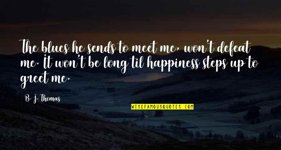 Happiness To Sadness Quotes By B. J. Thomas: The blues he sends to meet me, won't