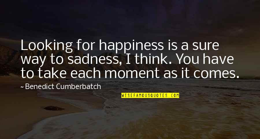 Happiness To Sadness Quotes By Benedict Cumberbatch: Looking for happiness is a sure way to