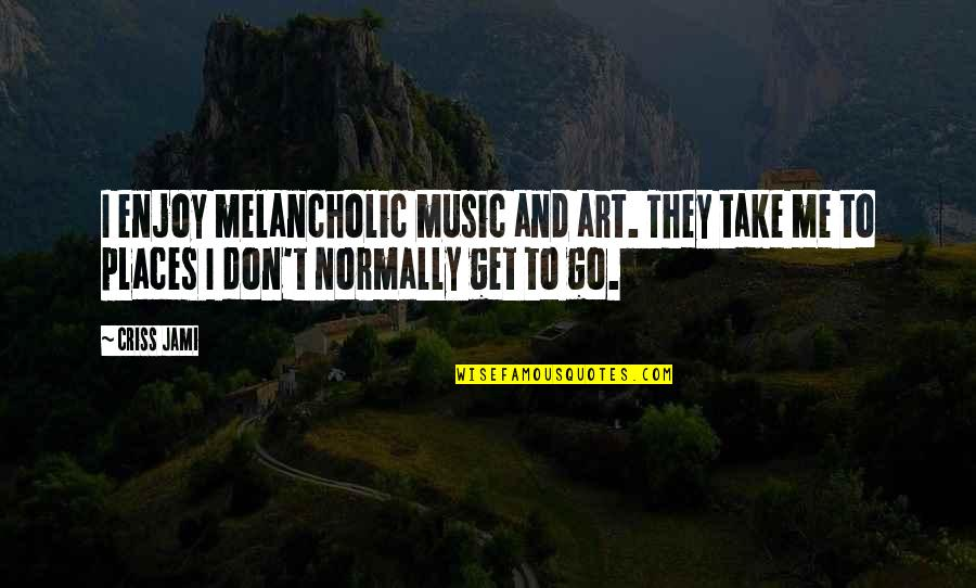Happiness To Sadness Quotes By Criss Jami: I enjoy melancholic music and art. They take