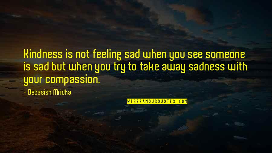 Happiness To Sadness Quotes By Debasish Mridha: Kindness is not feeling sad when you see