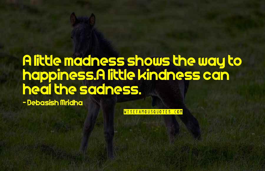 Happiness To Sadness Quotes By Debasish Mridha: A little madness shows the way to happiness.A
