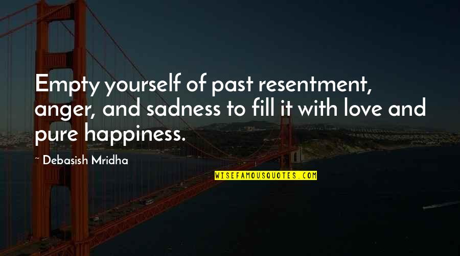 Happiness To Sadness Quotes By Debasish Mridha: Empty yourself of past resentment, anger, and sadness