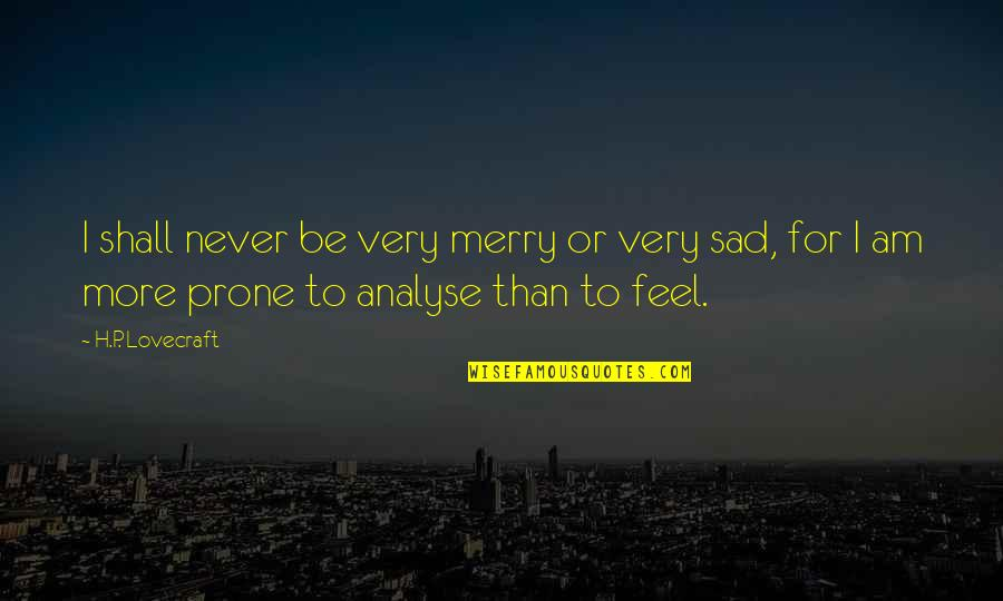 Happiness To Sadness Quotes By H.P. Lovecraft: I shall never be very merry or very