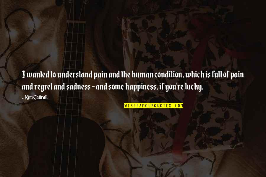 Happiness To Sadness Quotes By Kim Cattrall: I wanted to understand pain and the human
