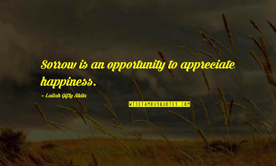Happiness To Sadness Quotes By Lailah Gifty Akita: Sorrow is an opportunity to appreciate happiness.
