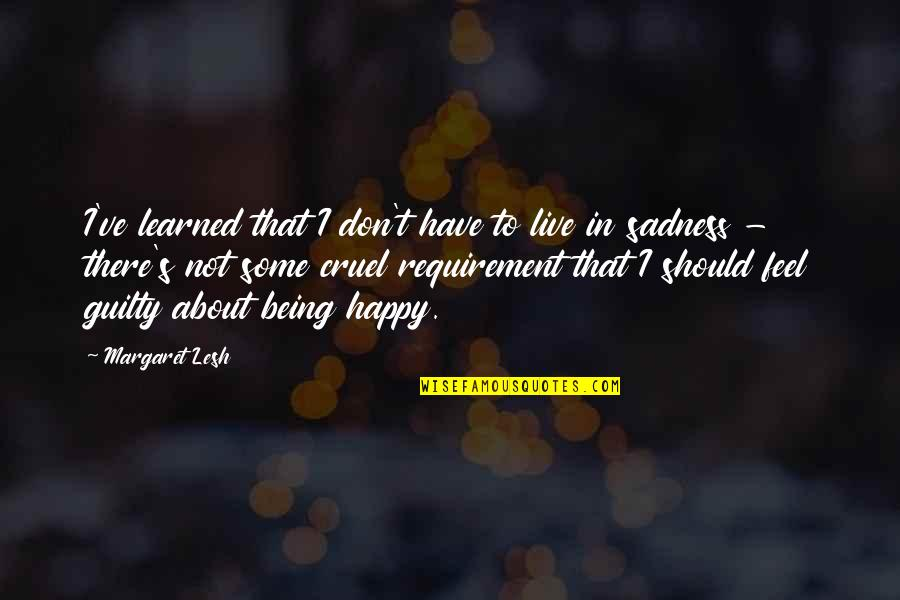 Happiness To Sadness Quotes By Margaret Lesh: I've learned that I don't have to live
