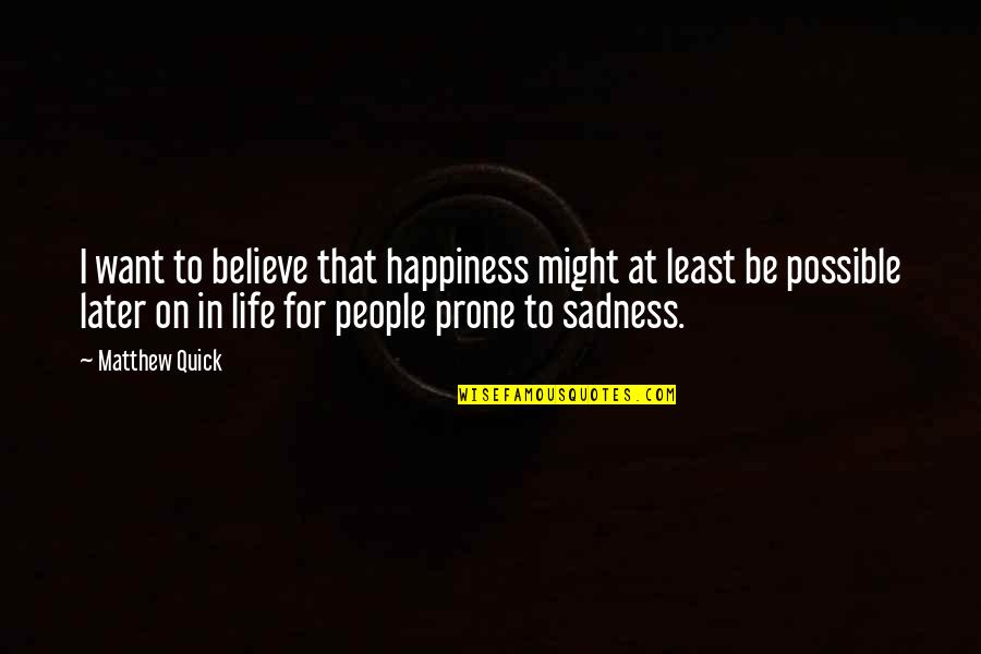 Happiness To Sadness Quotes By Matthew Quick: I want to believe that happiness might at