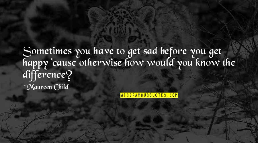 Happiness To Sadness Quotes By Maureen Child: Sometimes you have to get sad before you