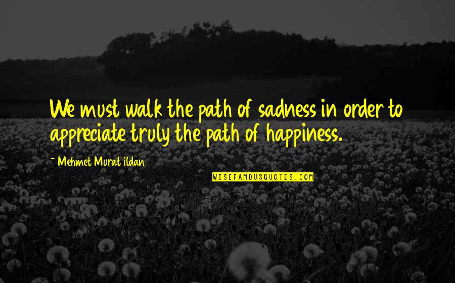 Happiness To Sadness Quotes By Mehmet Murat Ildan: We must walk the path of sadness in