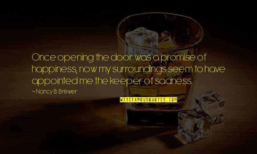 Happiness To Sadness Quotes By Nancy B. Brewer: Once opening the door was a promise of