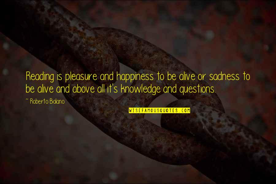 Happiness To Sadness Quotes By Roberto Bolano: Reading is pleasure and happiness to be alive