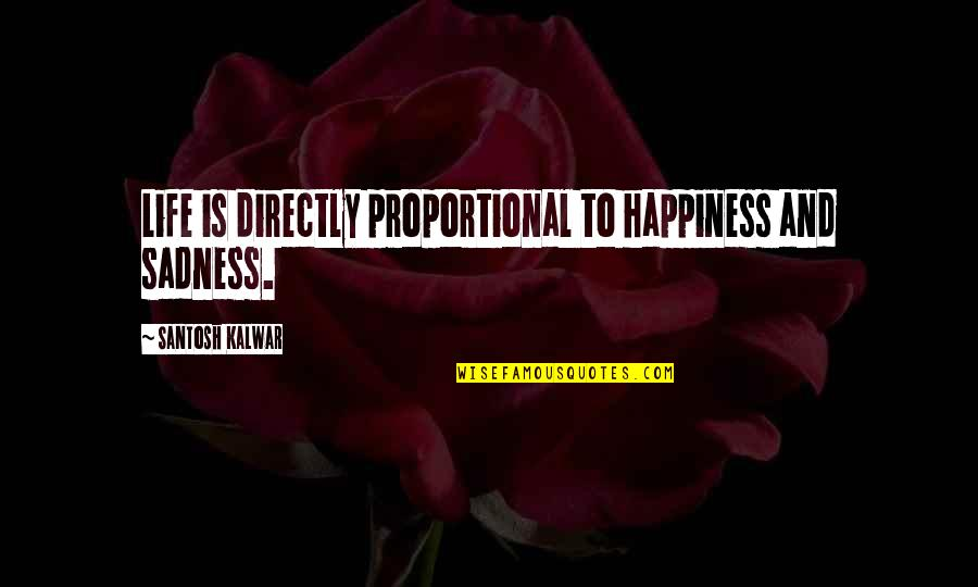 Happiness To Sadness Quotes By Santosh Kalwar: Life is directly proportional to happiness and sadness.