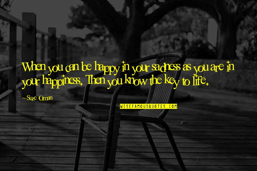 Happiness To Sadness Quotes By Suze Orman: When you can be happy in your sadness