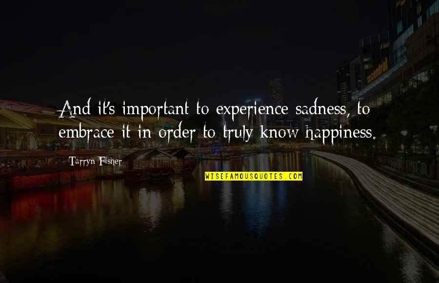 Happiness To Sadness Quotes By Tarryn Fisher: And it's important to experience sadness, to embrace