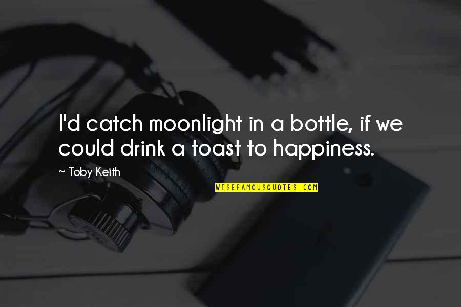 Happiness To Sadness Quotes By Toby Keith: I'd catch moonlight in a bottle, if we