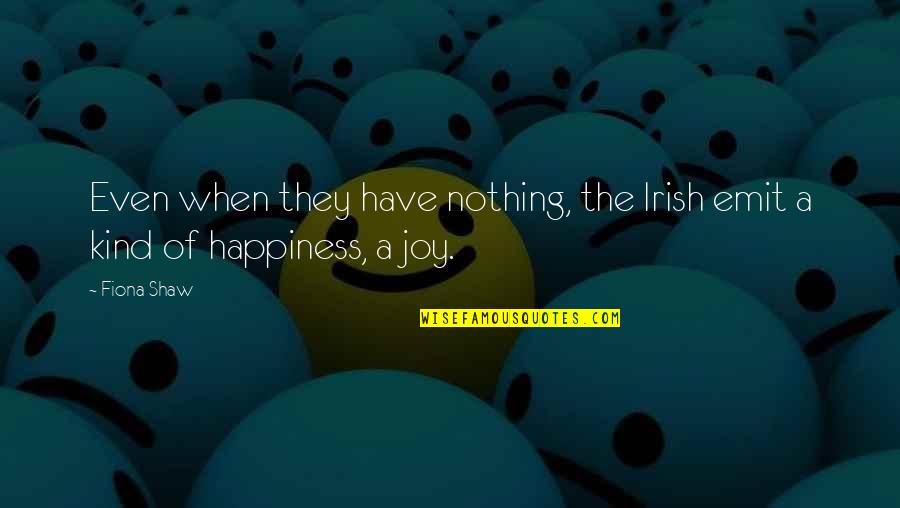 Happiness When I'm With You Quotes By Fiona Shaw: Even when they have nothing, the Irish emit