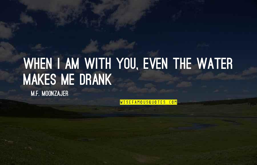 Happiness When I'm With You Quotes By M.F. Moonzajer: When I am with you, even the water