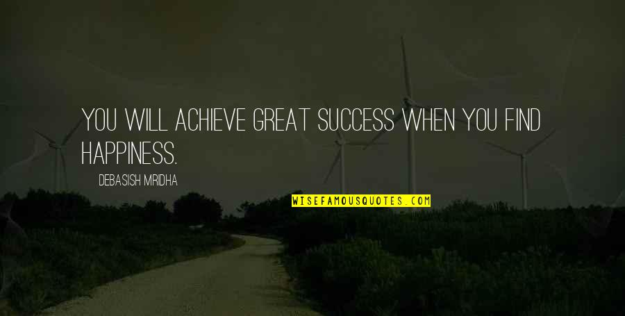 Happiness Will Find You Quotes By Debasish Mridha: You will achieve great success when you find