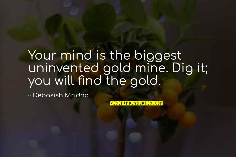 Happiness Will Find You Quotes By Debasish Mridha: Your mind is the biggest uninvented gold mine.