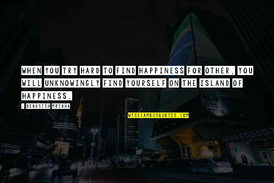 Happiness Will Find You Quotes By Debasish Mridha: When you try hard to find happiness for