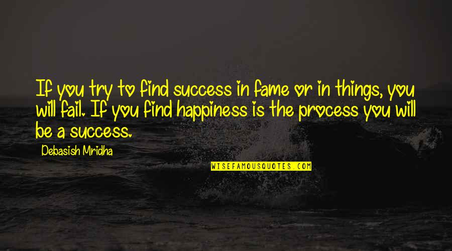 Happiness Will Find You Quotes By Debasish Mridha: If you try to find success in fame