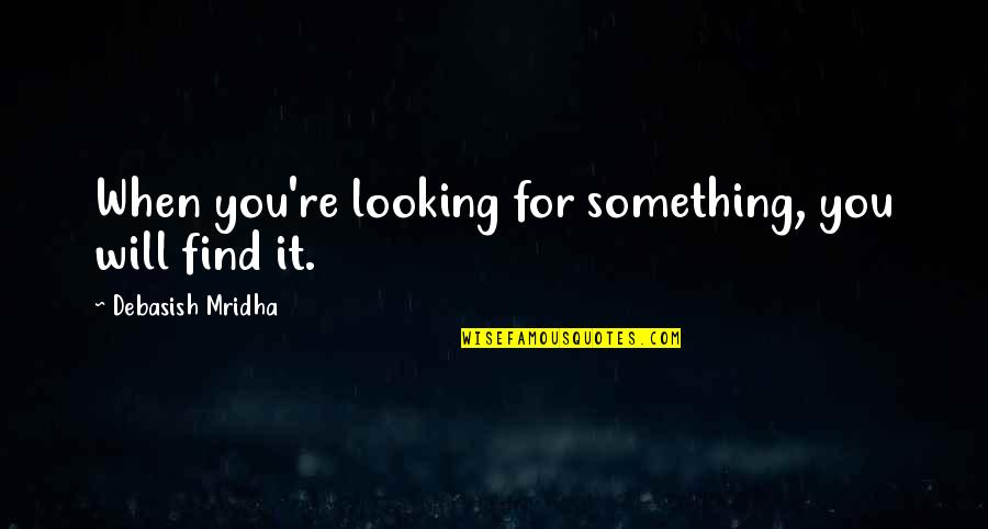 Happiness Will Find You Quotes By Debasish Mridha: When you're looking for something, you will find