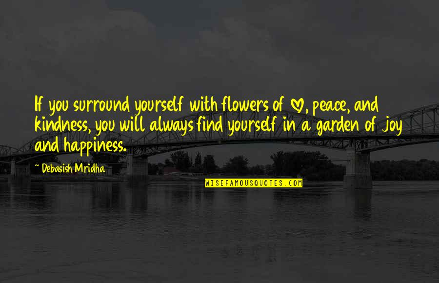 Happiness Will Find You Quotes By Debasish Mridha: If you surround yourself with flowers of love,