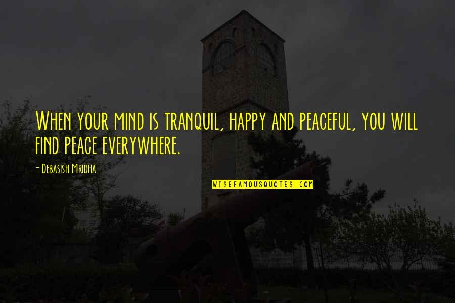 Happiness Will Find You Quotes By Debasish Mridha: When your mind is tranquil, happy and peaceful,