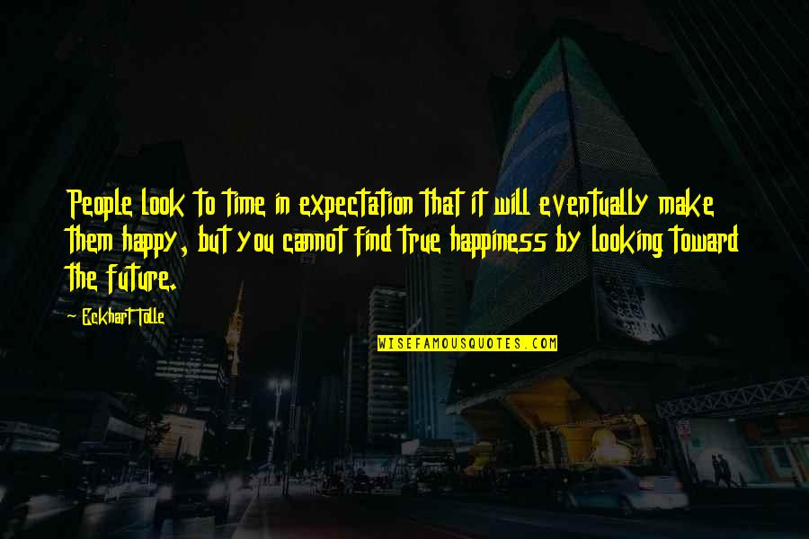 Happiness Will Find You Quotes By Eckhart Tolle: People look to time in expectation that it