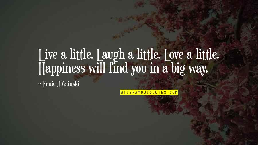 Happiness Will Find You Quotes By Ernie J Zelinski: Live a little. Laugh a little. Love a