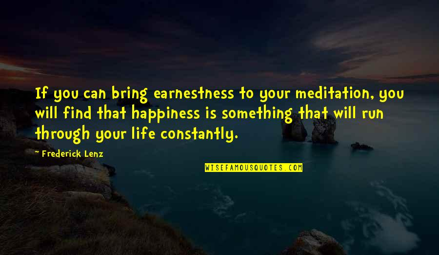 Happiness Will Find You Quotes By Frederick Lenz: If you can bring earnestness to your meditation,