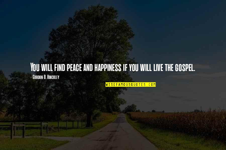 Happiness Will Find You Quotes By Gordon B. Hinckley: You will find peace and happiness if you