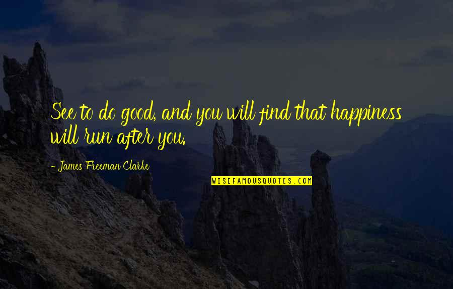 Happiness Will Find You Quotes By James Freeman Clarke: See to do good, and you will find
