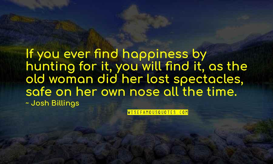Happiness Will Find You Quotes By Josh Billings: If you ever find happiness by hunting for
