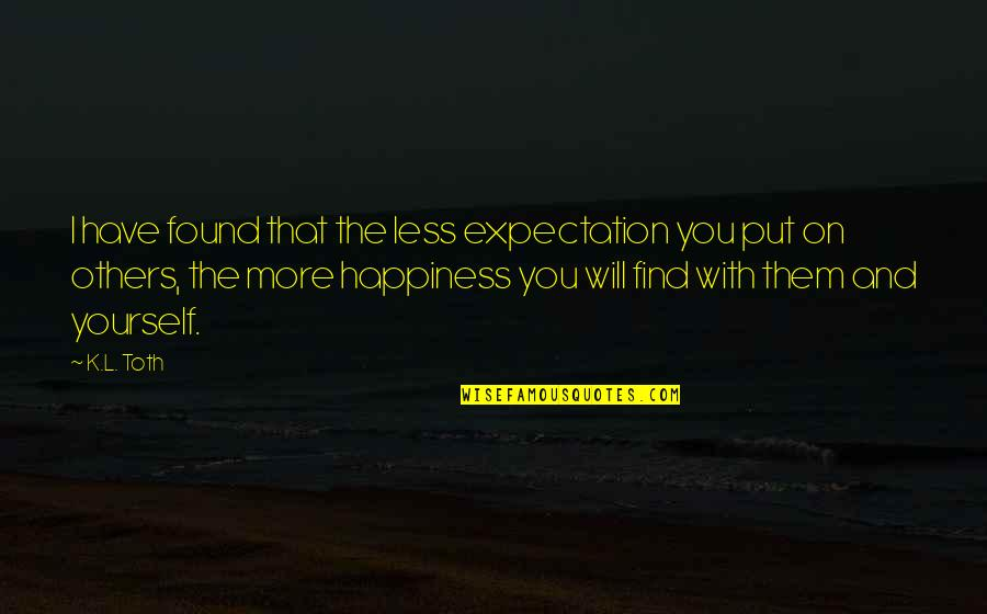 Happiness Will Find You Quotes By K.L. Toth: I have found that the less expectation you