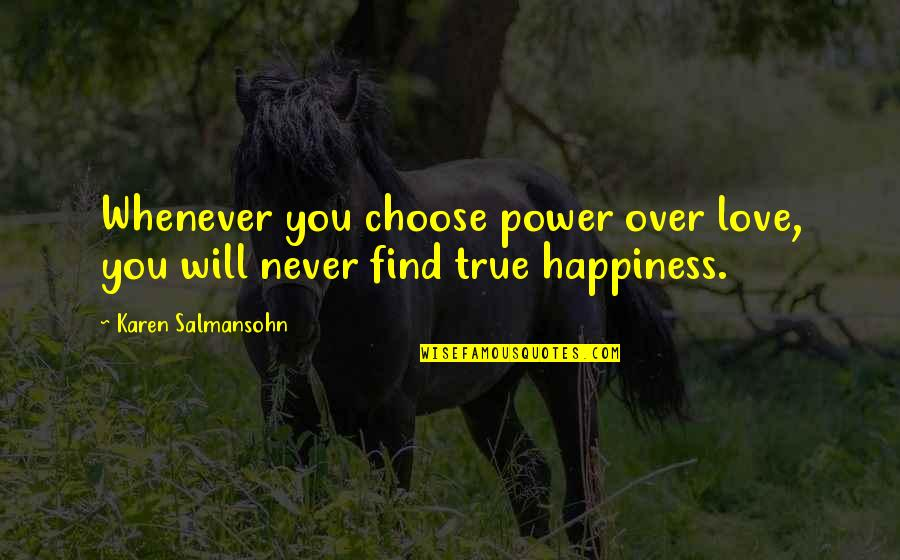 Happiness Will Find You Quotes By Karen Salmansohn: Whenever you choose power over love, you will