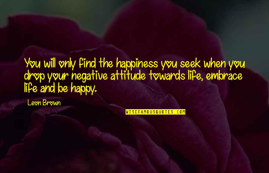 Happiness Will Find You Quotes By Leon Brown: You will only find the happiness you seek