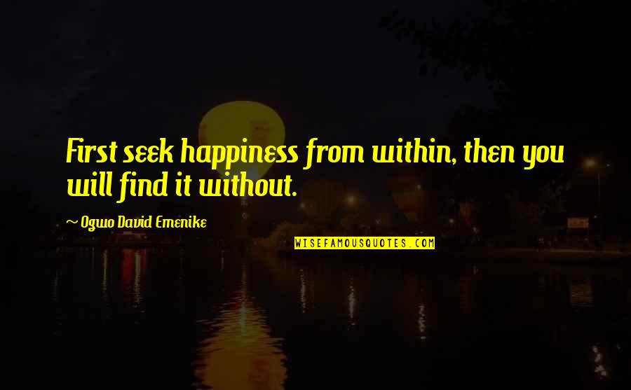 Happiness Will Find You Quotes By Ogwo David Emenike: First seek happiness from within, then you will