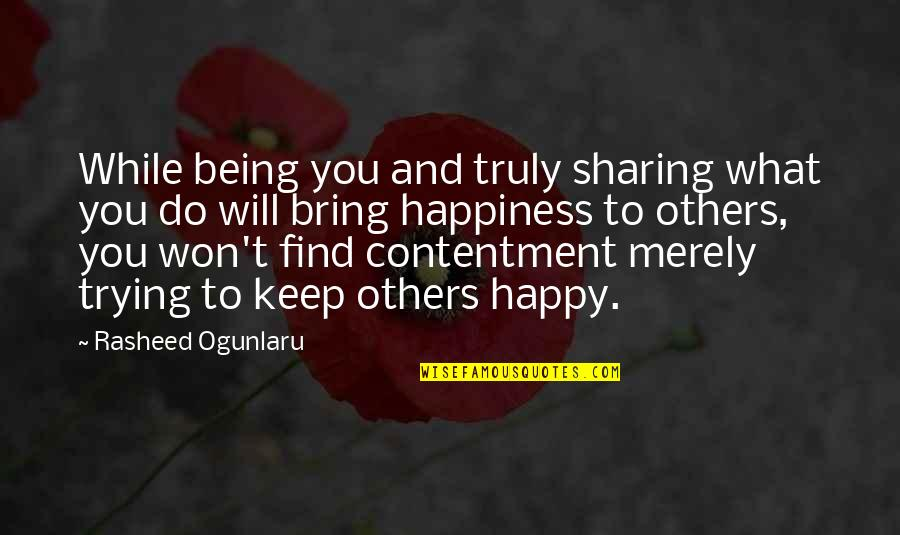 Happiness Will Find You Quotes By Rasheed Ogunlaru: While being you and truly sharing what you