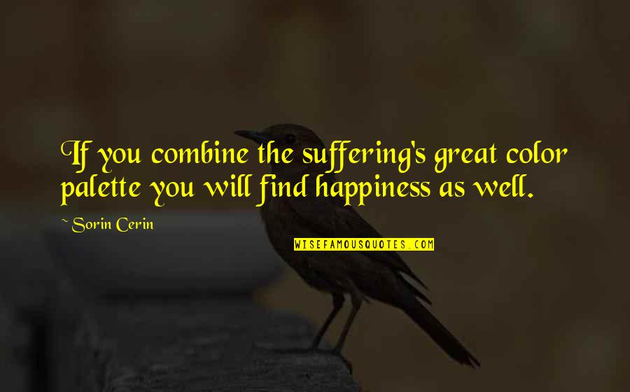 Happiness Will Find You Quotes By Sorin Cerin: If you combine the suffering's great color palette