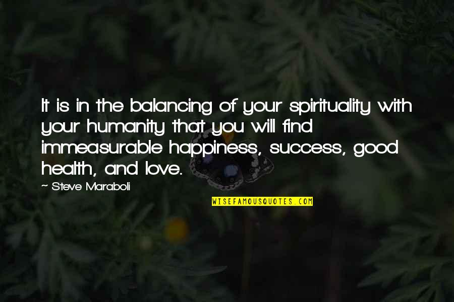 Happiness Will Find You Quotes By Steve Maraboli: It is in the balancing of your spirituality