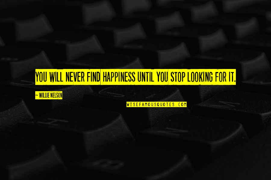 Happiness Will Find You Quotes By Willie Nelson: You will never find happiness until you stop
