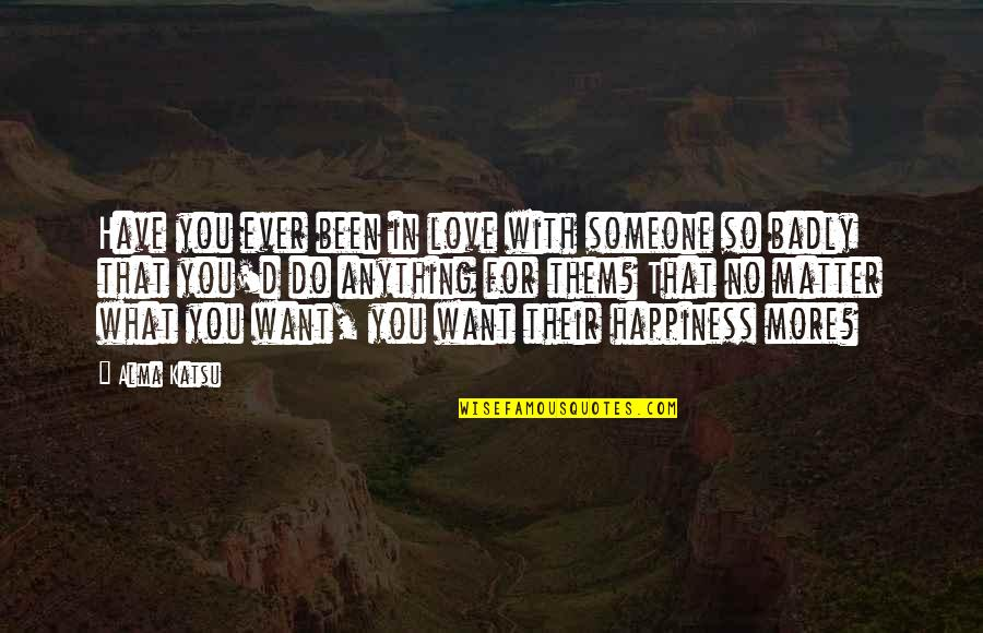 Happiness With Someone Quotes By Alma Katsu: Have you ever been in love with someone