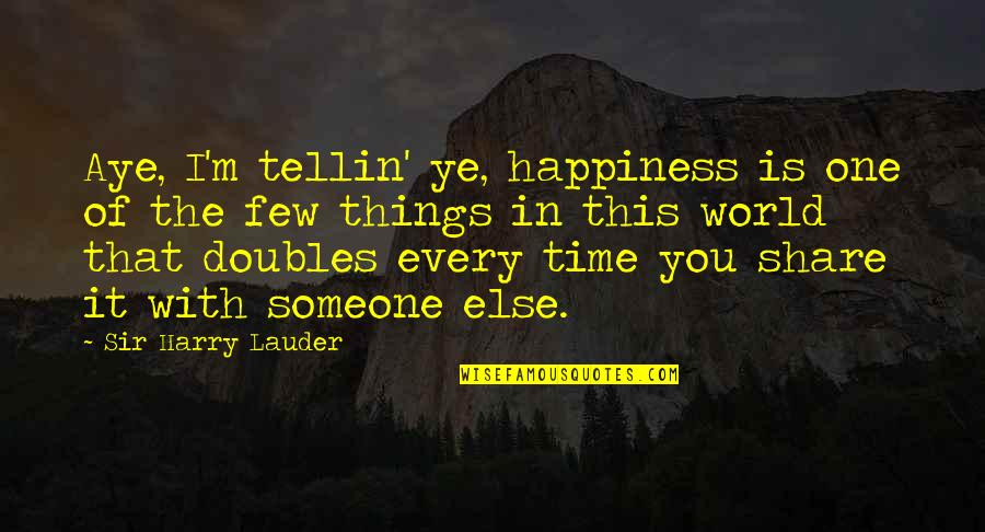 Happiness With Someone Quotes By Sir Harry Lauder: Aye, I'm tellin' ye, happiness is one of
