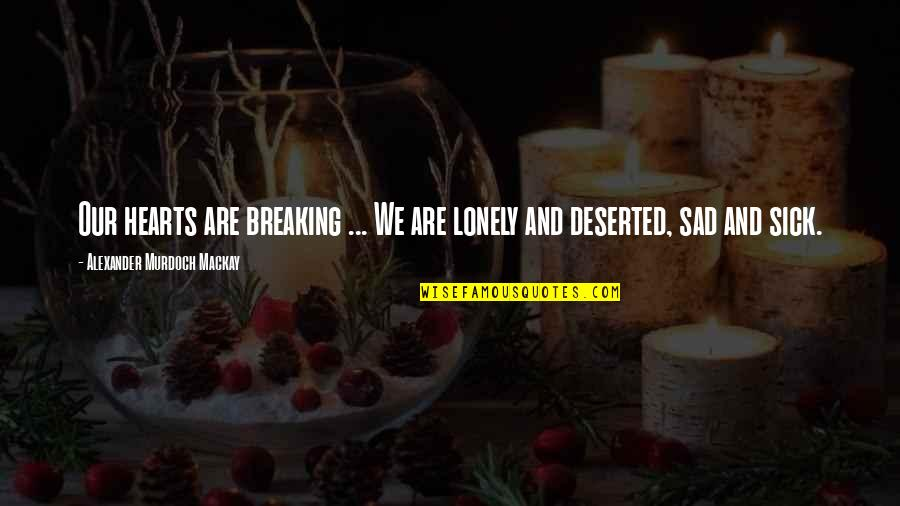 Happy 69th Birthday Quotes By Alexander Murdoch Mackay: Our hearts are breaking ... We are lonely