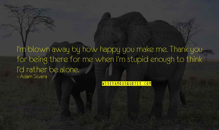 Happy And Alone Quotes By Adam Silvera: I'm blown away by how happy you make