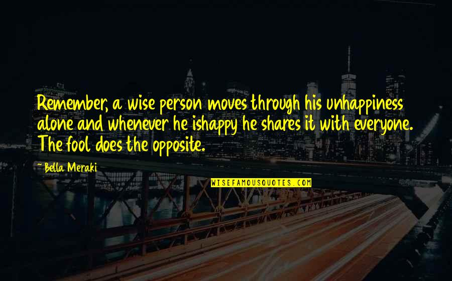 Happy And Alone Quotes By Bella Meraki: Remember, a wise person moves through his unhappiness