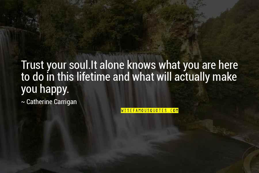 Happy And Alone Quotes By Catherine Carrigan: Trust your soul.It alone knows what you are